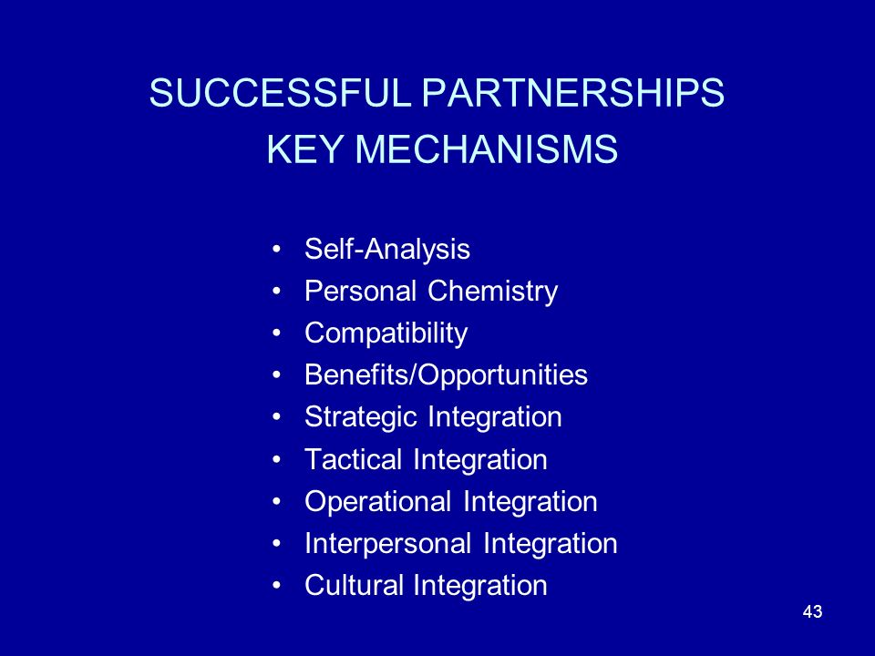 43 SUCCESSFUL PARTNERSHIPS KEY MECHANISMS Self-Analysis Personal Chemistry Compatibility Benefits/Opportunities Strategic Integration Tactical Integration Operational Integration Interpersonal Integration Cultural Integration