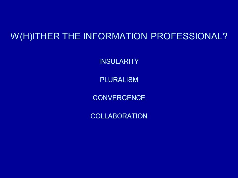 W(H)ITHER THE INFORMATION PROFESSIONAL? INSULARITY PLURALISM CONVERGENCE COLLABORATION