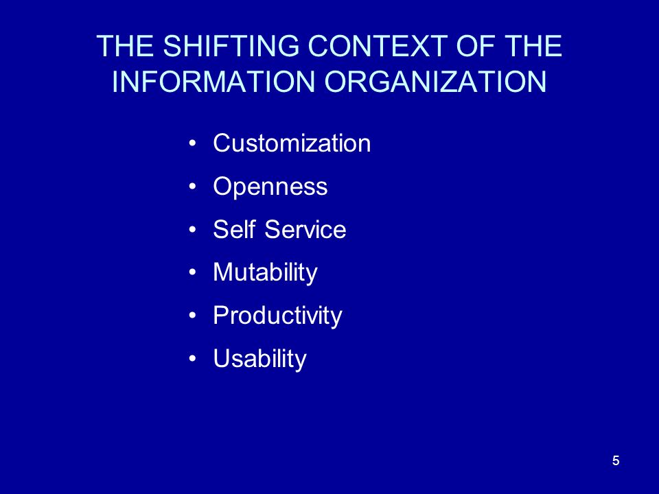 5 THE SHIFTING CONTEXT OF THE INFORMATION ORGANIZATION Customization Openness Self Service Mutability Productivity Usability