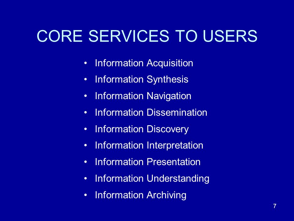 7 CORE SERVICES TO USERS Information Acquisition Information Synthesis Information Navigation Information Dissemination Information Discovery Information Interpretation Information Presentation Information Understanding Information Archiving