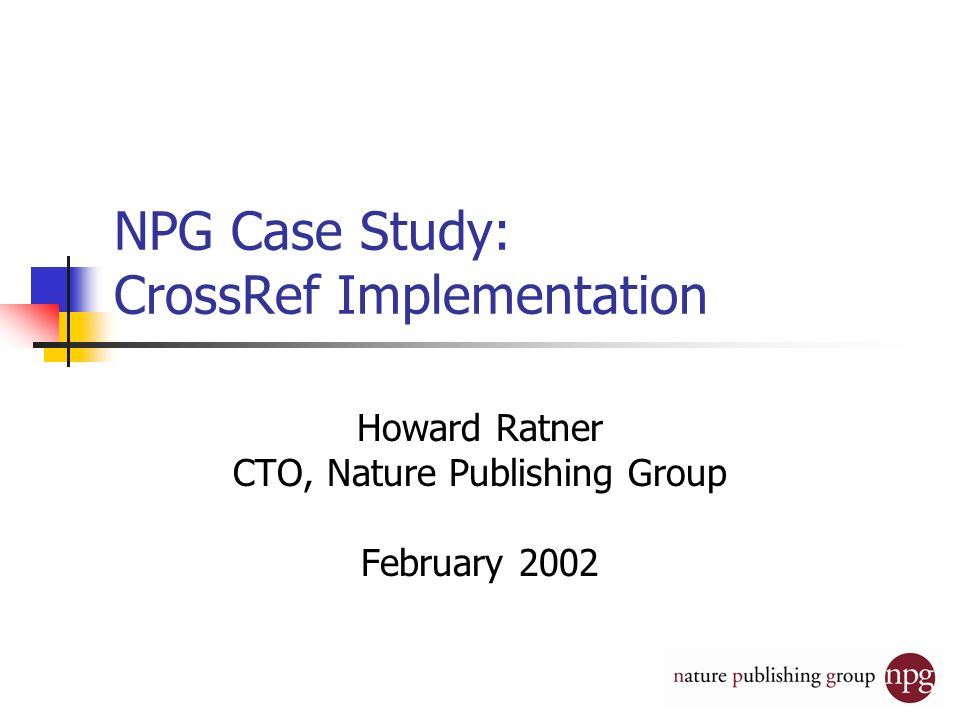 NPG Case Study: CrossRef Implementation Howard Ratner CTO, Nature Publishing Group February 2002