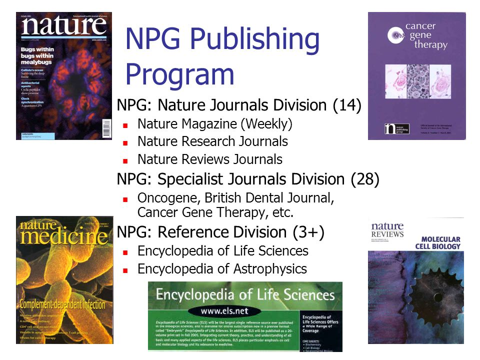 NPG Publishing Program NPG: Nature Journals Division (14) Nature Magazine (Weekly) Nature Research Journals Nature Reviews Journals NPG: Specialist Journals Division (28) Oncogene, British Dental Journal, Cancer Gene Therapy, etc.