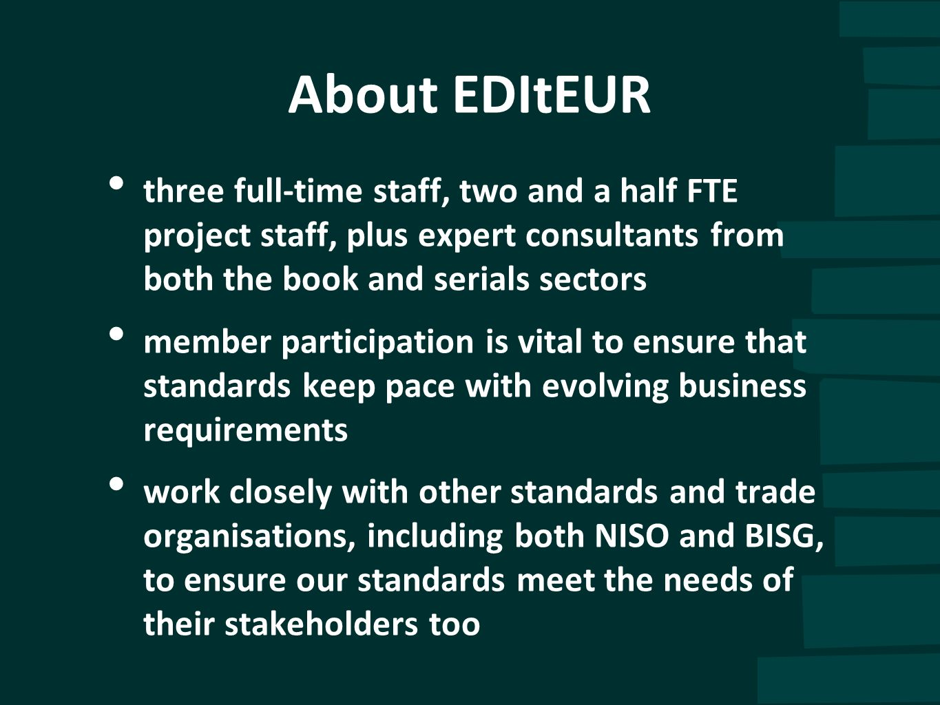 About EDItEUR three full-time staff, two and a half FTE project staff, plus expert consultants from both the book and serials sectors member participa