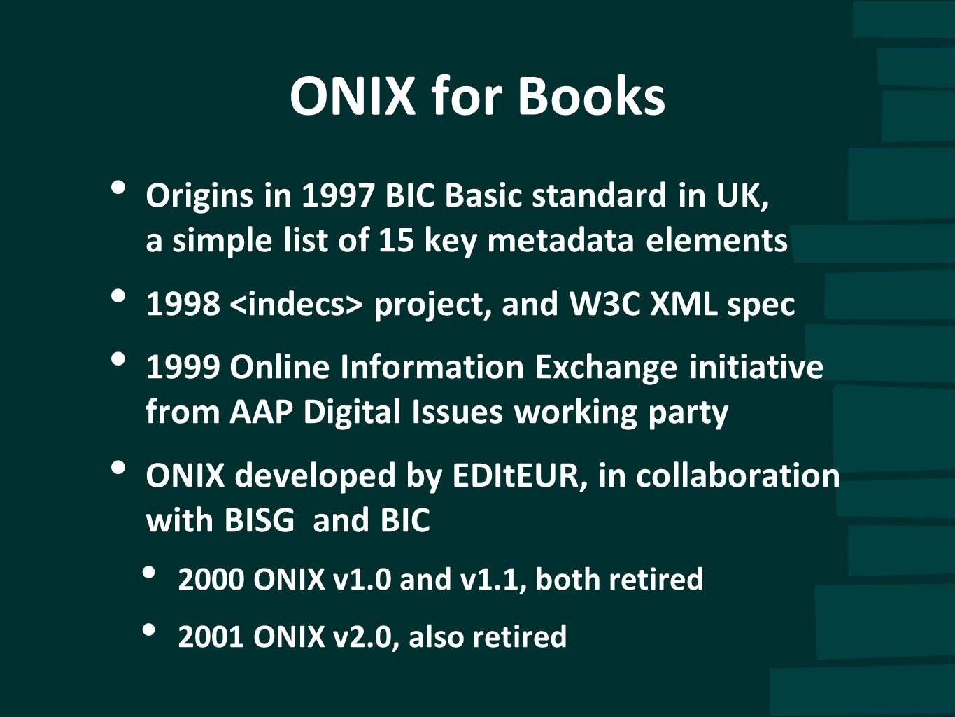 ONIX for Books Origins in 1997 BIC Basic standard in UK, a simple list of 15 key metadata elements 1998 project, and W3C XML spec 1999 Online Informat
