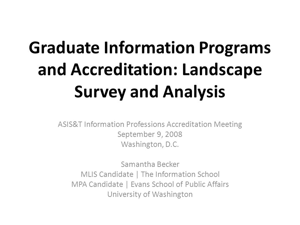 Graduate Information Programs and Accreditation: Landscape Survey and Analysis ASIS&T Information Professions Accreditation Meeting September 9, 2008 Washington, D.C.