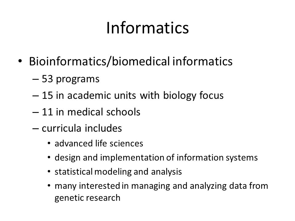 Informatics Bioinformatics/biomedical informatics – 53 programs – 15 in academic units with biology focus – 11 in medical schools – curricula includes advanced life sciences design and implementation of information systems statistical modeling and analysis many interested in managing and analyzing data from genetic research