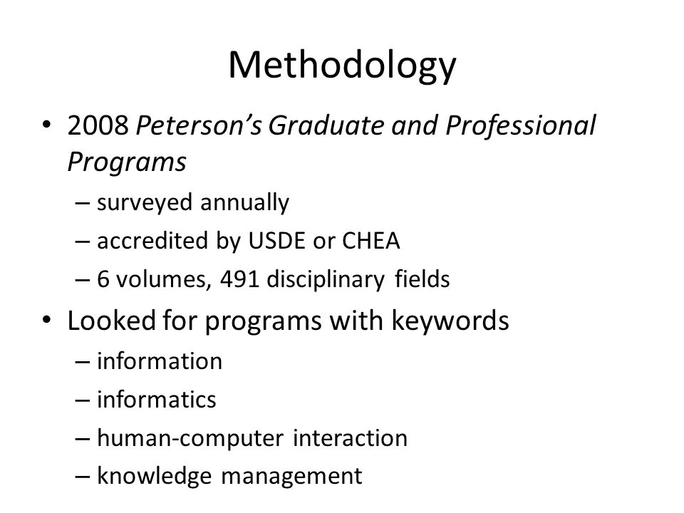 Methodology 2008 Petersons Graduate and Professional Programs – surveyed annually – accredited by USDE or CHEA – 6 volumes, 491 disciplinary fields Looked for programs with keywords – information – informatics – human-computer interaction – knowledge management