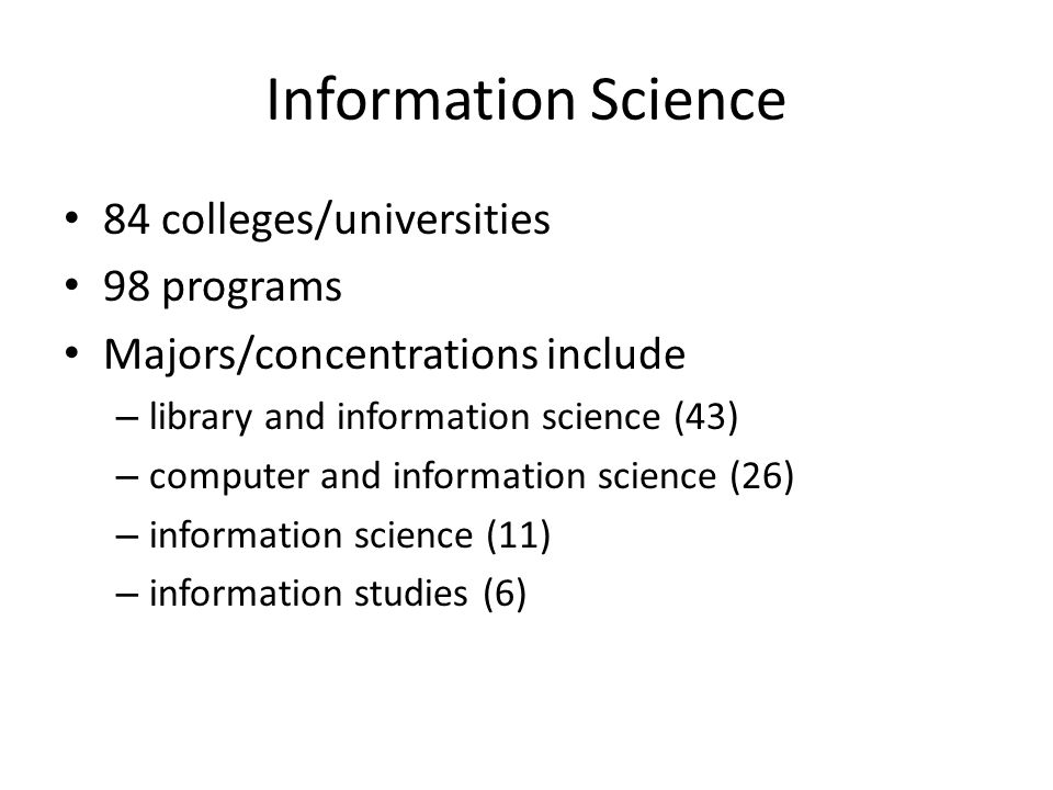 Information Science 84 colleges/universities 98 programs Majors/concentrations include – library and information science (43) – computer and information science (26) – information science (11) – information studies (6)