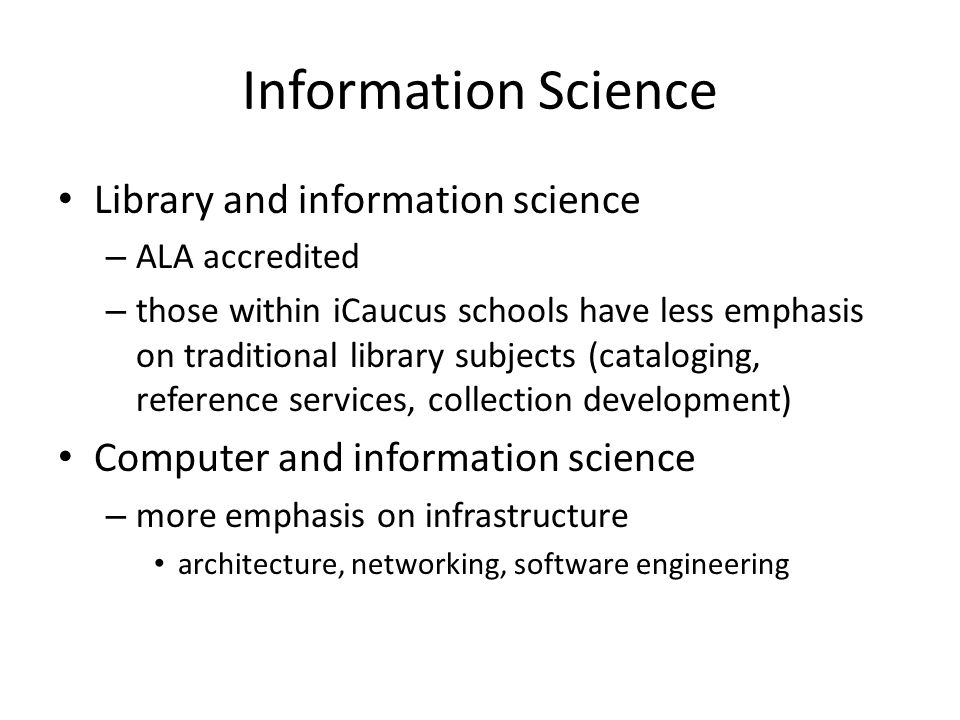 Information Science Library and information science – ALA accredited – those within iCaucus schools have less emphasis on traditional library subjects