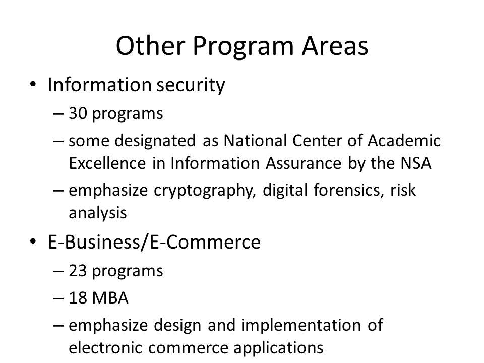 Other Program Areas Information security – 30 programs – some designated as National Center of Academic Excellence in Information Assurance by the NSA