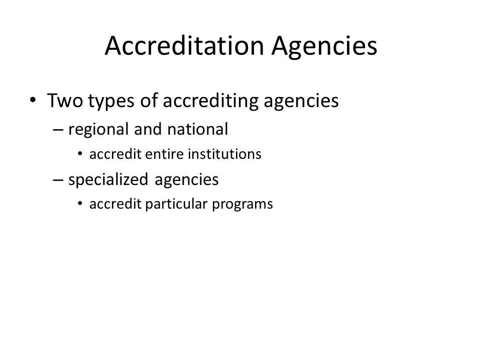 Accreditation Agencies Two types of accrediting agencies – regional and national accredit entire institutions – specialized agencies accredit particular programs