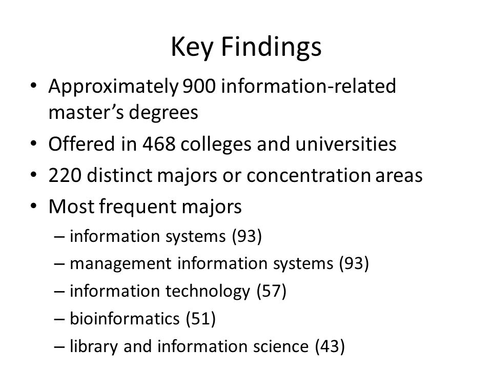 Key Findings Approximately 900 information-related masters degrees Offered in 468 colleges and universities 220 distinct majors or concentration areas Most frequent majors – information systems (93) – management information systems (93) – information technology (57) – bioinformatics (51) – library and information science (43)