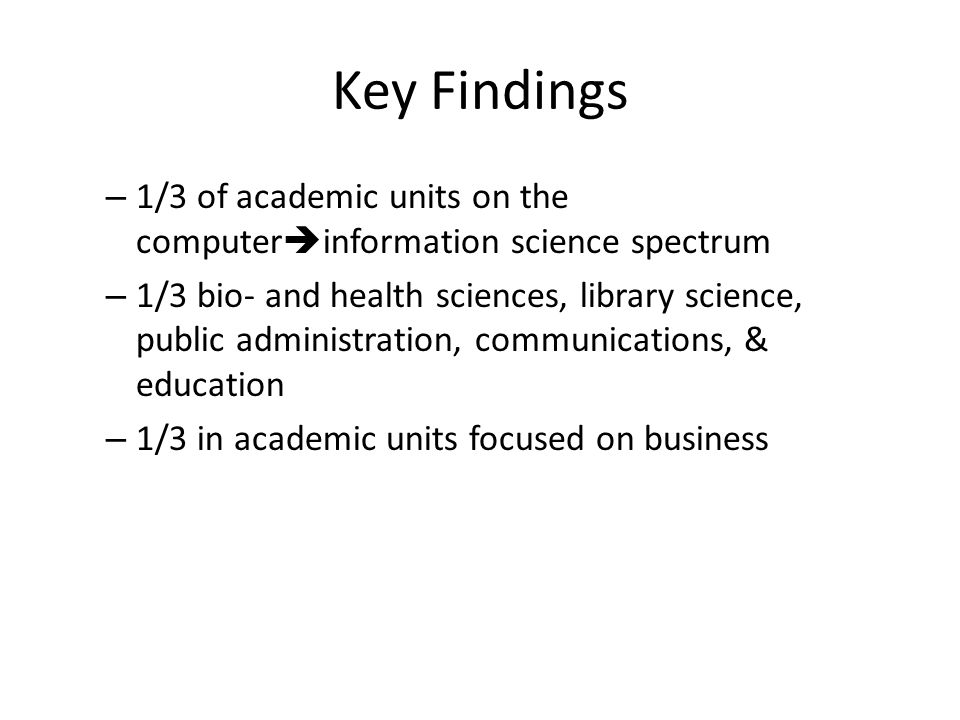 Key Findings – 1/3 of academic units on the computer information science spectrum – 1/3 bio- and health sciences, library science, public administration, communications, & education – 1/3 in academic units focused on business