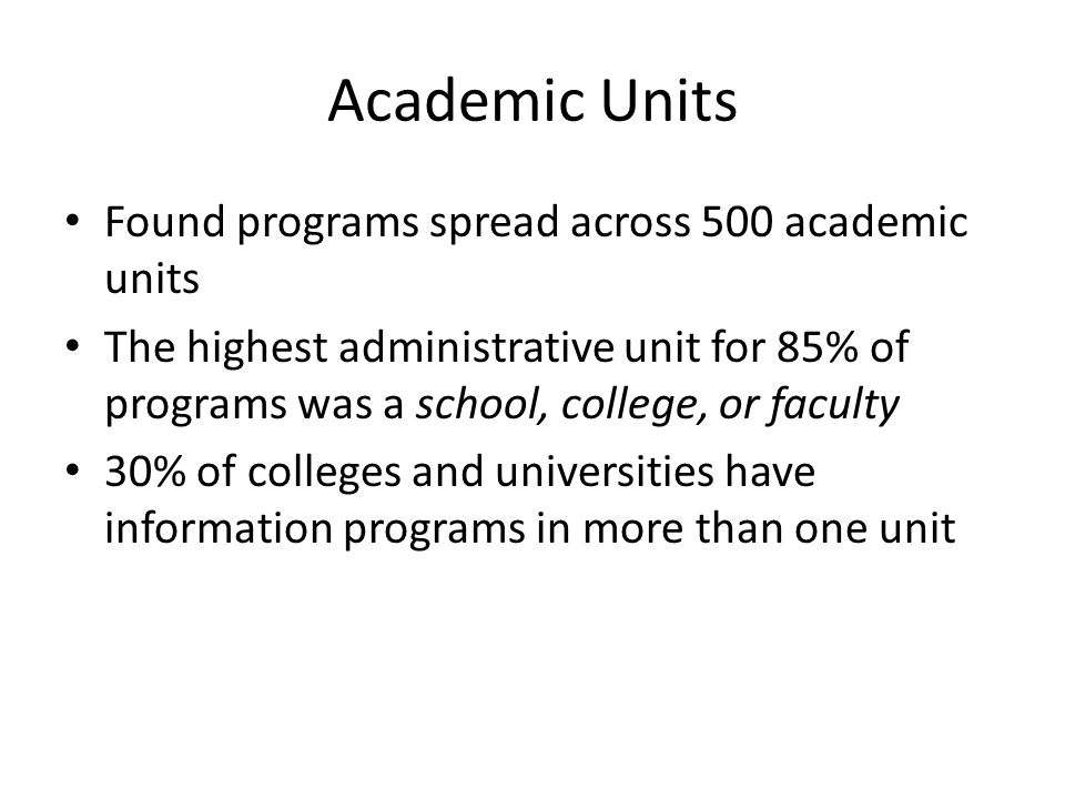 Academic Units Found programs spread across 500 academic units The highest administrative unit for 85% of programs was a school, college, or faculty 30% of colleges and universities have information programs in more than one unit