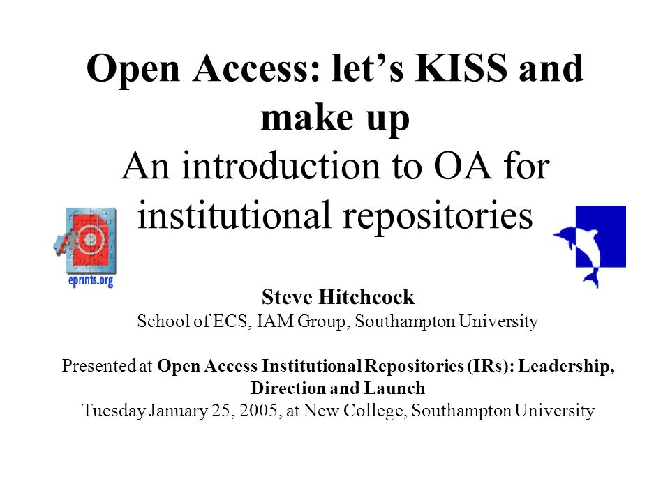 Open Access: lets KISS and make up An introduction to OA for institutional repositories Steve Hitchcock School of ECS, IAM Group, Southampton University Presented at Open Access Institutional Repositories (IRs): Leadership, Direction and Launch Tuesday January 25, 2005, at New College, Southampton University