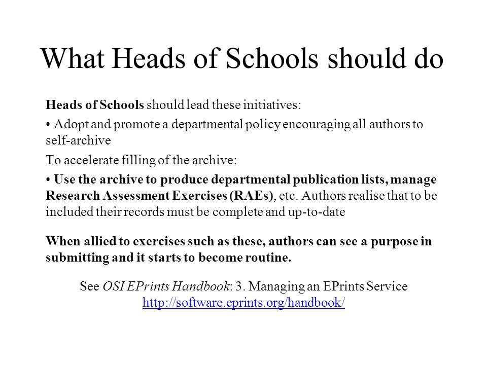 What Heads of Schools should do Heads of Schools should lead these initiatives: Adopt and promote a departmental policy encouraging all authors to self-archive To accelerate filling of the archive: Use the archive to produce departmental publication lists, manage Research Assessment Exercises (RAEs), etc.