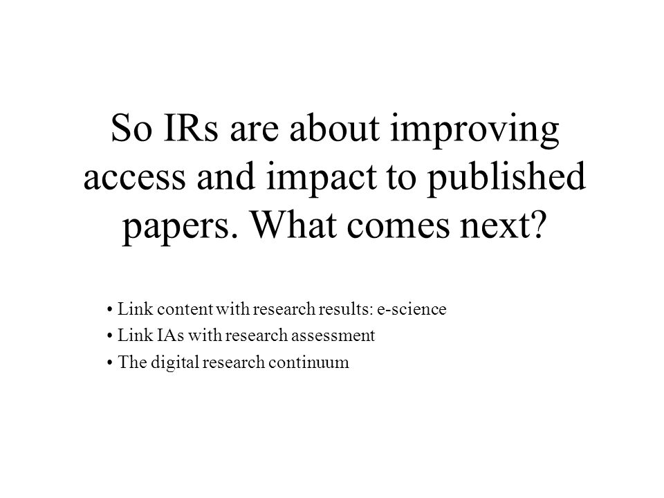 So IRs are about improving access and impact to published papers.