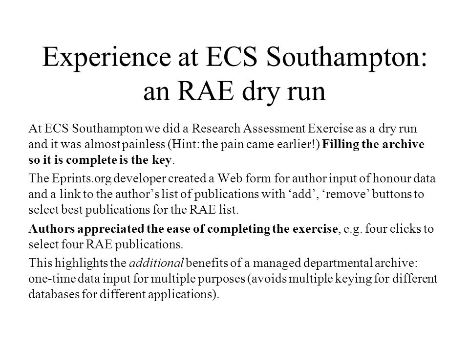 Experience at ECS Southampton: an RAE dry run At ECS Southampton we did a Research Assessment Exercise as a dry run and it was almost painless (Hint: the pain came earlier!) Filling the archive so it is complete is the key.