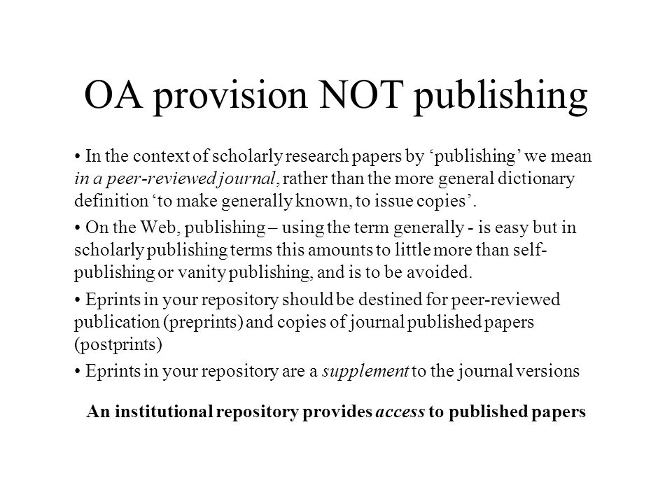 OA provision NOT publishing In the context of scholarly research papers by publishing we mean in a peer-reviewed journal, rather than the more general dictionary definition to make generally known, to issue copies.