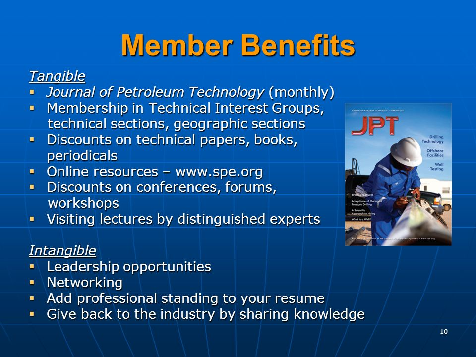 10 Member Benefits Tangible Journal of Petroleum Technology (monthly) Journal of Petroleum Technology (monthly) Membership in Technical Interest Groups, Membership in Technical Interest Groups, technical sections, geographic sections technical sections, geographic sections Discounts on technical papers, books, Discounts on technical papers, books,periodicals Online resources – www.spe.org Online resources – www.spe.org Discounts on conferences, forums, Discounts on conferences, forums, workshops workshops Visiting lectures by distinguished experts Visiting lectures by distinguished expertsIntangible Leadership opportunities Leadership opportunities Networking Networking Add professional standing to your resume Add professional standing to your resume Give back to the industry by sharing knowledge Give back to the industry by sharing knowledge
