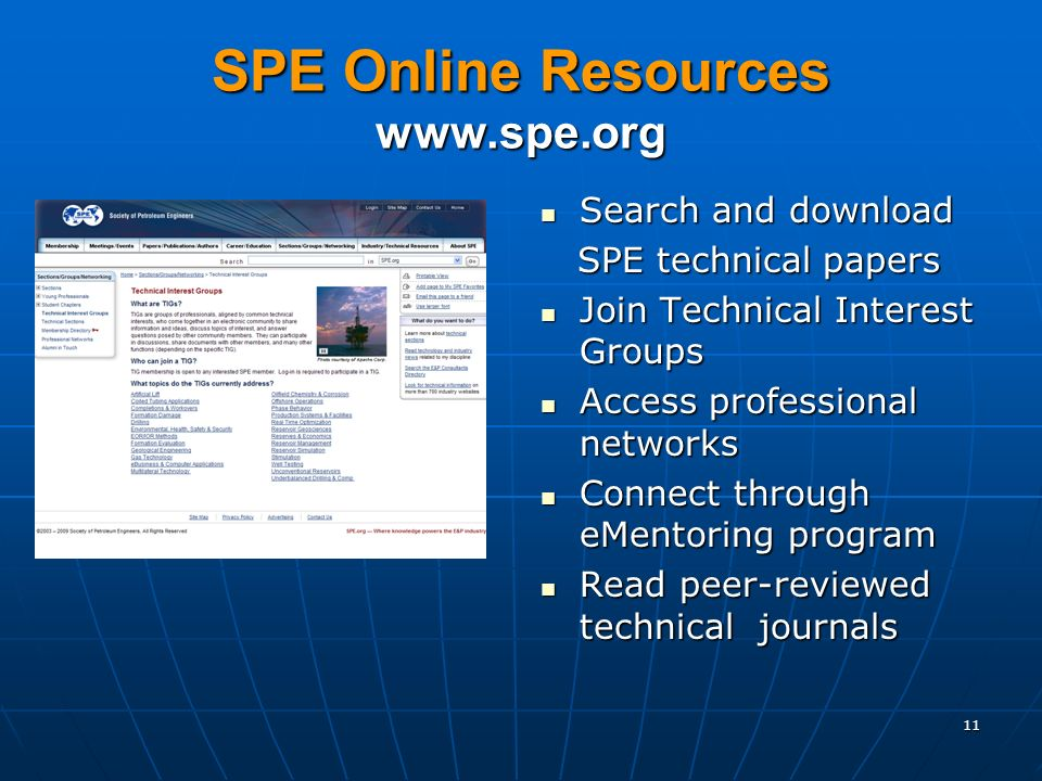 SPE Online Resources www.spe.org Search and download Search and download SPE technical papers SPE technical papers Join Technical Interest Groups Join Technical Interest Groups Access professional networks Access professional networks Connect through eMentoring program Connect through eMentoring program Read peer-reviewed technical journals Read peer-reviewed technical journals 11
