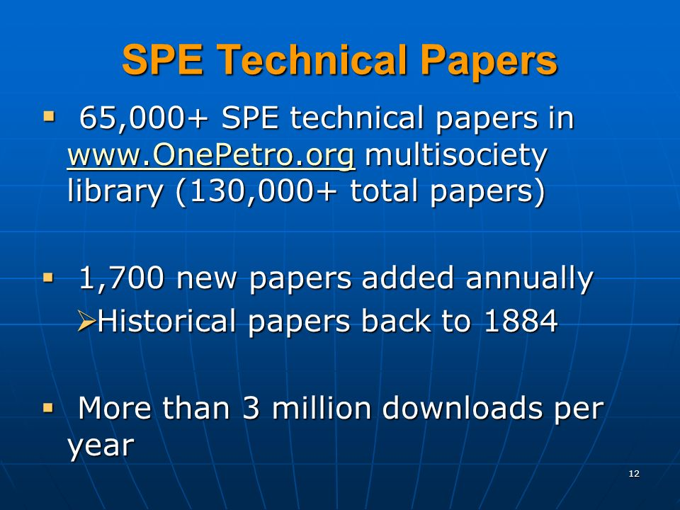 12 SPE Technical Papers 65,000+ SPE technical papers in www.OnePetro.org multisociety library (130,000+ total papers) 65,000+ SPE technical papers in www.OnePetro.org multisociety library (130,000+ total papers) www.OnePetro.org 1,700 new papers added annually 1,700 new papers added annually Historical papers back to 1884 Historical papers back to 1884 More than 3 million downloads per year More than 3 million downloads per year