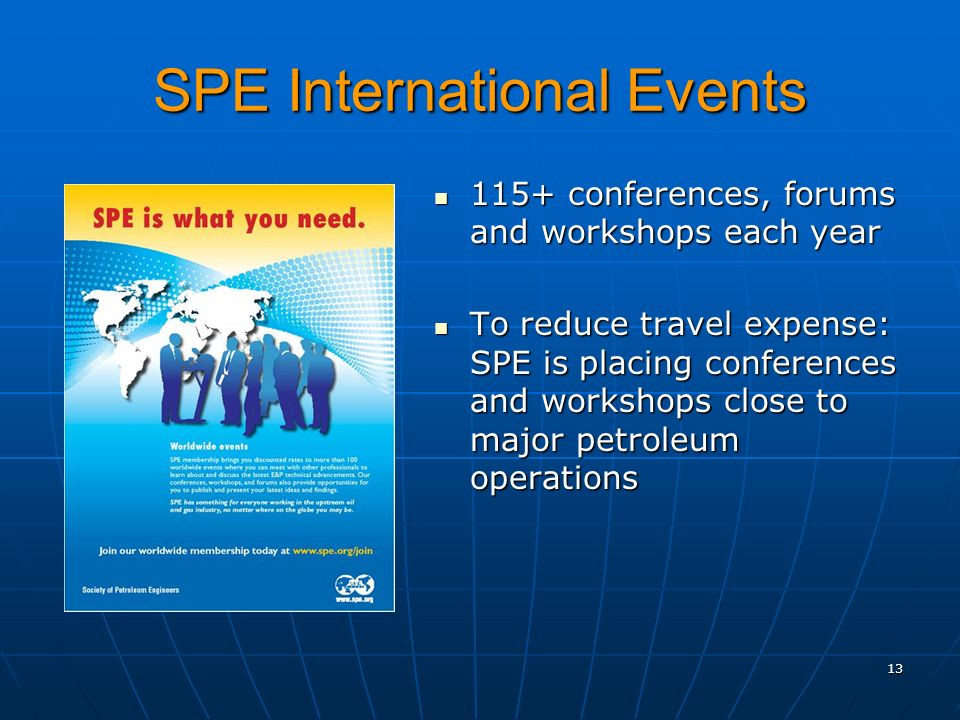 SPE International Events 115+ conferences, forums and workshops each year 115+ conferences, forums and workshops each year To reduce travel expense: SPE is placing conferences and workshops close to major petroleum operations To reduce travel expense: SPE is placing conferences and workshops close to major petroleum operations 13