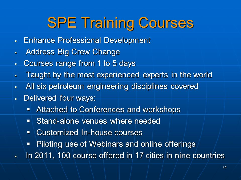 SPE Training Courses Enhance Professional Development Enhance Professional Development Address Big Crew Change Address Big Crew Change Courses range from 1 to 5 days Courses range from 1 to 5 days Taught by the most experienced experts in the world Taught by the most experienced experts in the world All six petroleum engineering disciplines covered All six petroleum engineering disciplines covered Delivered four ways: Delivered four ways: Attached to Conferences and workshops Attached to Conferences and workshops Stand-alone venues where needed Stand-alone venues where needed Customized In-house courses Customized In-house courses Piloting use of Webinars and online offerings Piloting use of Webinars and online offerings In 2011, 100 course offered in 17 cities in nine countries In 2011, 100 course offered in 17 cities in nine countries 14