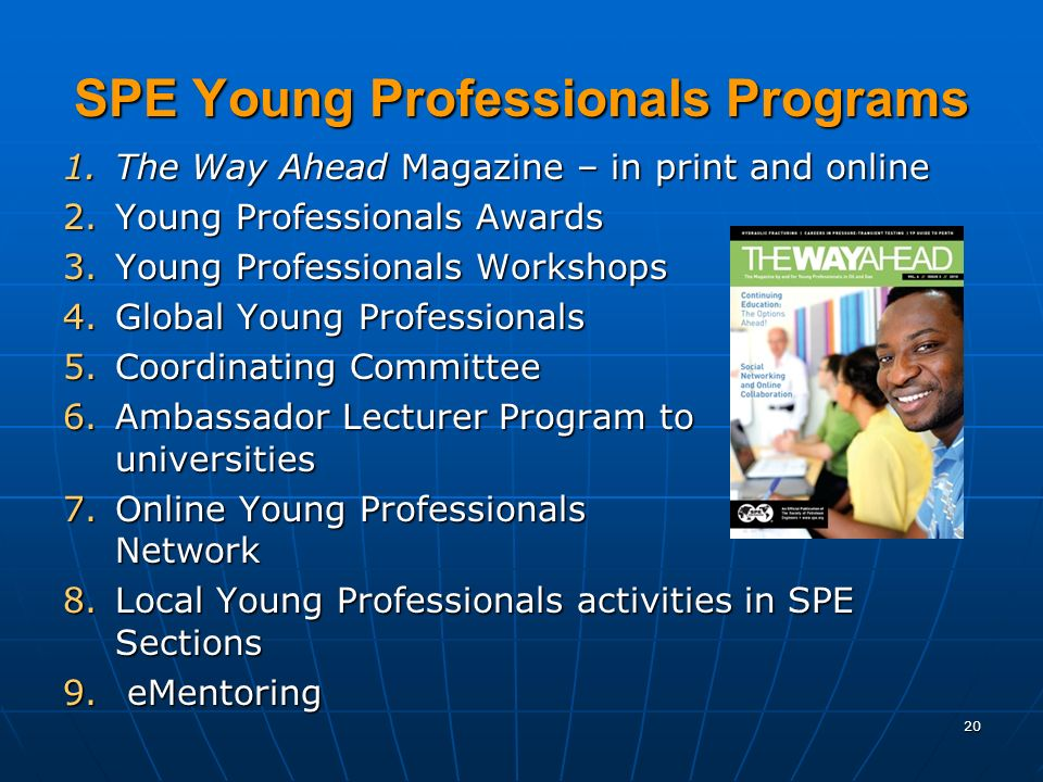20 SPE Young Professionals Programs SPE Young Professionals Programs 1.The Way Ahead Magazine – in print and online 2.Young Professionals Awards 3.Young Professionals Workshops 4.Global Young Professionals 5.Coordinating Committee 6.Ambassador Lecturer Program to universities 7.Online Young Professionals Network 8.Local Young Professionals activities in SPE Sections 9.