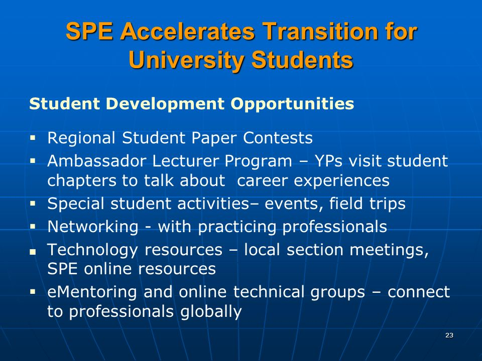 SPE Accelerates Transition for University Students Student Development Opportunities Regional Student Paper Contests Ambassador Lecturer Program – YPs visit student chapters to talk about career experiences Special student activities– events, field trips Networking - with practicing professionals Technology resources – local section meetings, SPE online resources eMentoring and online technical groups – connect to professionals globally 23