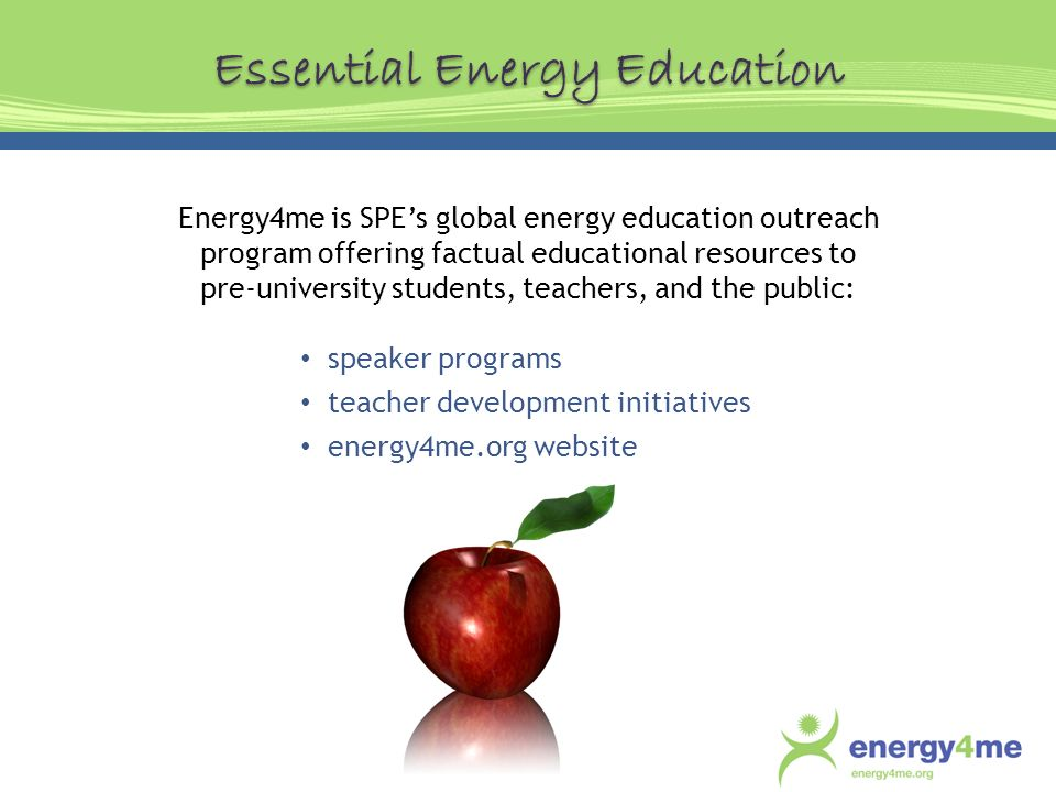 Energy4me is SPEs global energy education outreach program offering factual educational resources to pre-university students, teachers, and the public: speaker programs teacher development initiatives energy4me.org website Essential Energy Education