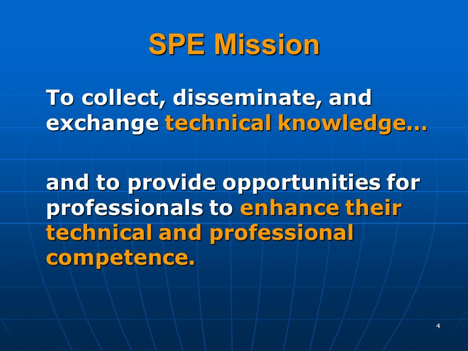 4 SPE Mission To collect, disseminate, and exchange technical knowledge… and to provide opportunities for professionals to enhance their technical and professional competence.