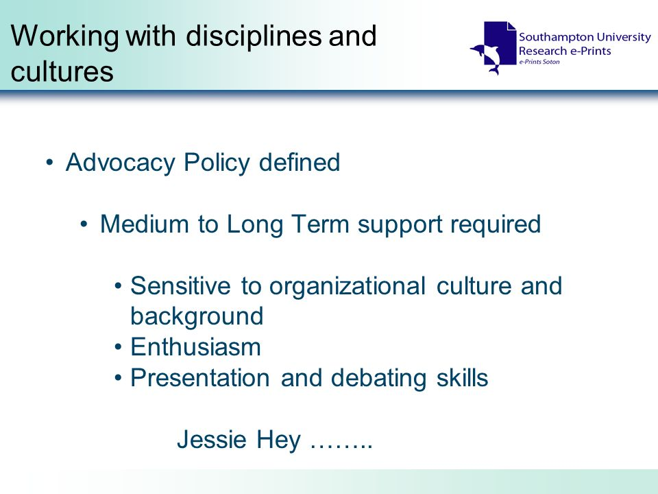 Working with disciplines and cultures Advocacy Policy defined Medium to Long Term support required Sensitive to organizational culture and background Enthusiasm Presentation and debating skills Jessie Hey ……..