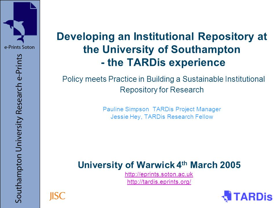 University of Warwick 4 th March 2005 http://eprints.soton.ac.uk http://tardis.eprints.org/ http://eprints.soton.ac.uk http://tardis.eprints.org/ Developing an Institutional Repository at the University of Southampton - the TARDis experience Policy meets Practice in Building a Sustainable Institutional Repository for Research Pauline Simpson TARDis Project Manager Jessie Hey, TARDis Research Fellow