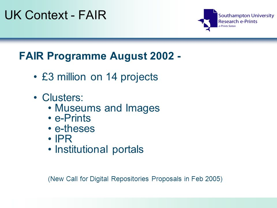 UK Context - FAIR FAIR Programme August 2002 - £3 million on 14 projects Clusters: Museums and Images e-Prints e-theses IPR Institutional portals (New Call for Digital Repositories Proposals in Feb 2005)