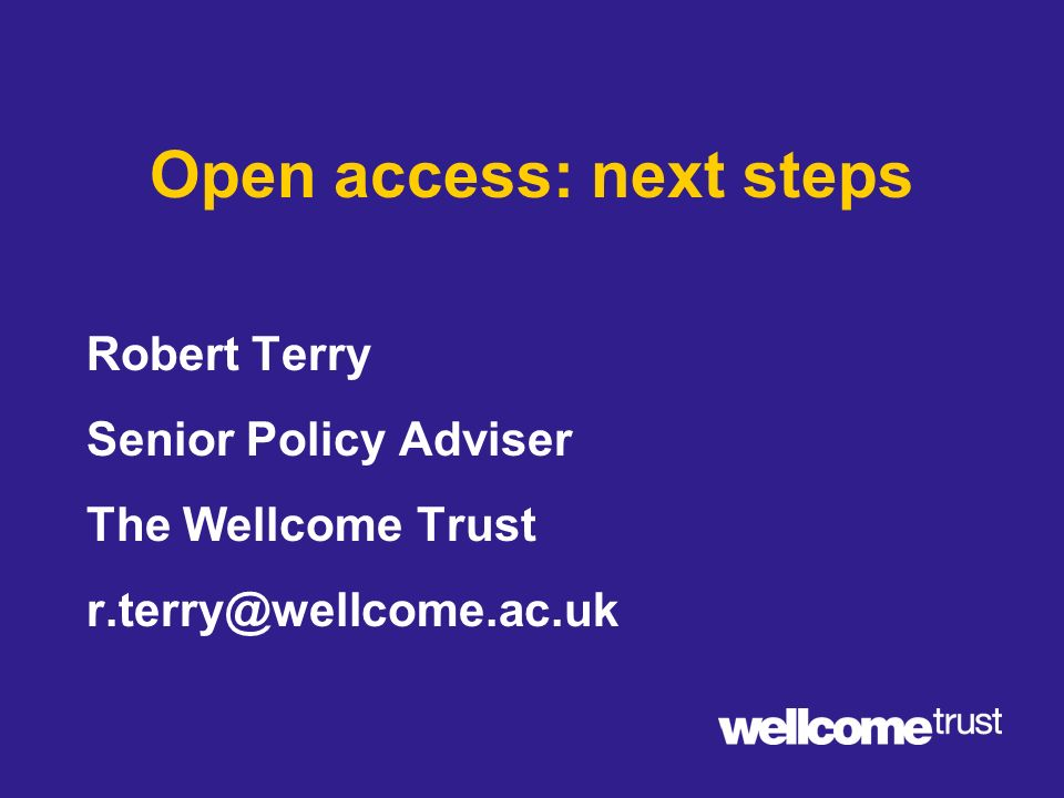 Open access: next steps Robert Terry Senior Policy Adviser The Wellcome Trust