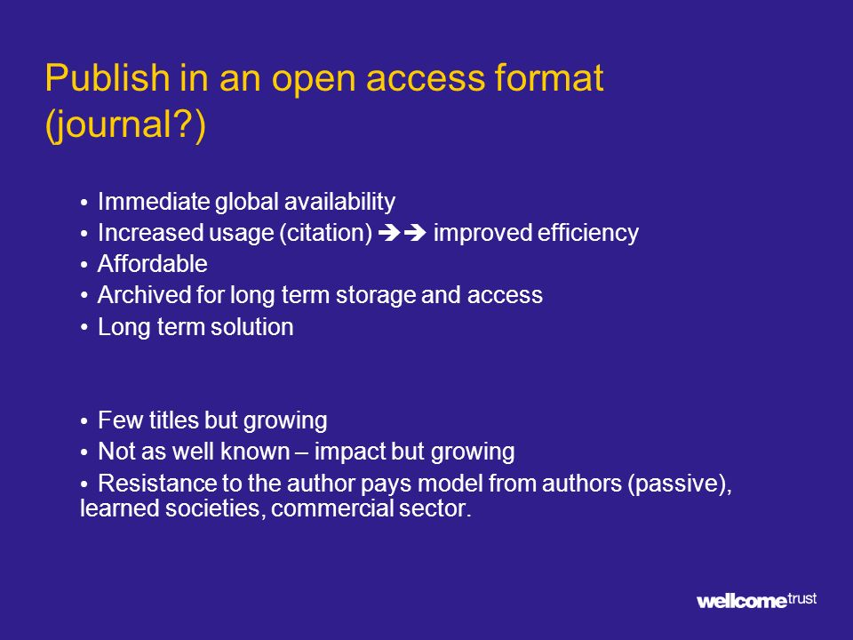Publish in an open access format (journal ) Immediate global availability Increased usage (citation) improved efficiency Affordable Archived for long term storage and access Long term solution Few titles but growing Not as well known – impact but growing Resistance to the author pays model from authors (passive), learned societies, commercial sector.