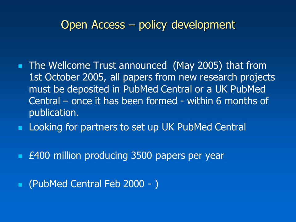 Open Access – policy development The Wellcome Trust announced (May 2005) that from 1st October 2005, all papers from new research projects must be deposited in PubMed Central or a UK PubMed Central – once it has been formed - within 6 months of publication.