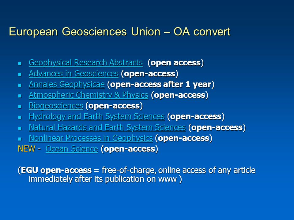 European Geosciences Union – OA convert Geophysical Research Abstracts (open access) Geophysical Research Abstracts (open access) Geophysical Research Abstracts Geophysical Research Abstracts Advances in Geosciences (open-access) Advances in Geosciences (open-access) Advances in Geosciences Advances in Geosciences Annales Geophysicae (open-access after 1 year) Annales Geophysicae (open-access after 1 year) Annales Geophysicae Annales Geophysicae Atmospheric Chemistry & Physics (open-access) Atmospheric Chemistry & Physics (open-access) Atmospheric Chemistry & Physics Atmospheric Chemistry & Physics Biogeosciences (open-access) Biogeosciences (open-access) Biogeosciences Hydrology and Earth System Sciences (open-access) Hydrology and Earth System Sciences (open-access) Hydrology and Earth System Sciences Hydrology and Earth System Sciences Natural Hazards and Earth System Sciences (open-access) Natural Hazards and Earth System Sciences (open-access) Natural Hazards and Earth System Sciences Natural Hazards and Earth System Sciences Nonlinear Processes in Geophysics (open-access) Nonlinear Processes in Geophysics (open-access) Nonlinear Processes in Geophysics Nonlinear Processes in Geophysics NEW - Ocean Science (open-access) NEW - Ocean Science (open-access) Ocean ScienceOcean Science (EGU open-access = free-of-charge, online access of any article immediately after its publication on www )
