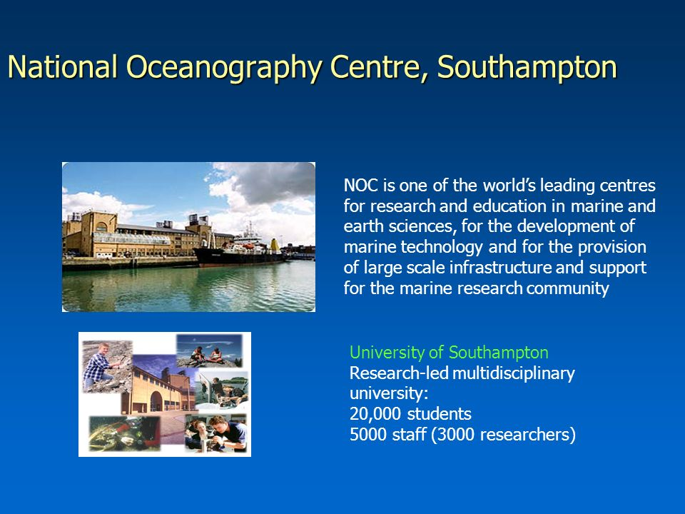 National Oceanography Centre, Southampton NOC is one of the worlds leading centres for research and education in marine and earth sciences, for the development of marine technology and for the provision of large scale infrastructure and support for the marine research community University of Southampton Research-led multidisciplinary university: 20,000 students 5000 staff (3000 researchers)