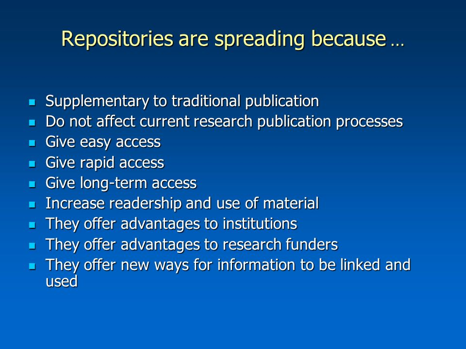 Repositories are spreading because … Supplementary to traditional publication Supplementary to traditional publication Do not affect current research publication processes Do not affect current research publication processes Give easy access Give easy access Give rapid access Give rapid access Give long-term access Give long-term access Increase readership and use of material Increase readership and use of material They offer advantages to institutions They offer advantages to institutions They offer advantages to research funders They offer advantages to research funders They offer new ways for information to be linked and used They offer new ways for information to be linked and used