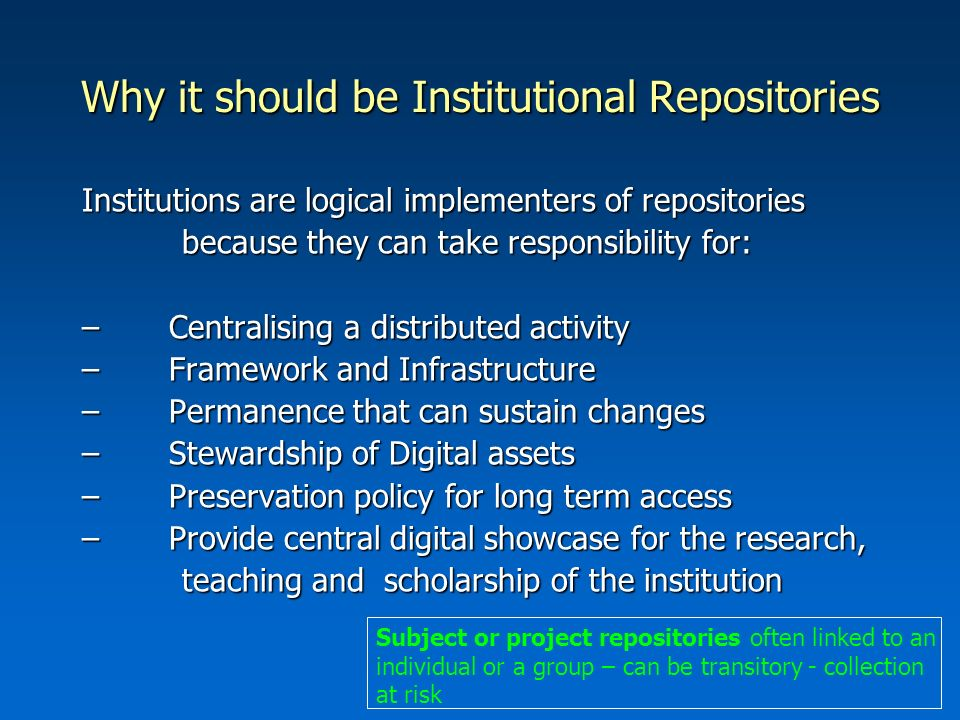 Why it should be Institutional Repositories Institutions are logical implementers of repositories because they can take responsibility for: because they can take responsibility for: – Centralising a distributed activity – Framework and Infrastructure – Permanence that can sustain changes – Stewardship of Digital assets – Preservation policy for long term access – Provide central digital showcase for the research, teaching and scholarship of the institution teaching and scholarship of the institution Subject or project repositories often linked to an individual or a group – can be transitory - collection at risk