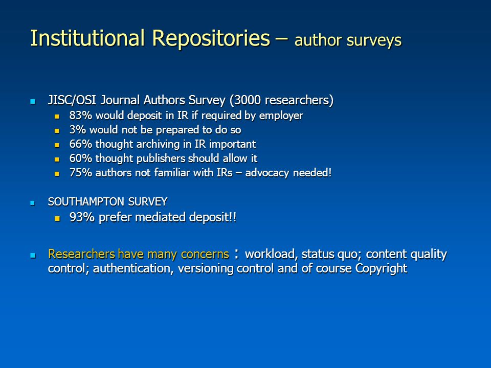 Institutional Repositories – author surveys JISC/OSI Journal Authors Survey (3000 researchers) JISC/OSI Journal Authors Survey (3000 researchers) 83% would deposit in IR if required by employer 83% would deposit in IR if required by employer 3% would not be prepared to do so 3% would not be prepared to do so 66% thought archiving in IR important 66% thought archiving in IR important 60% thought publishers should allow it 60% thought publishers should allow it 75% authors not familiar with IRs – advocacy needed.