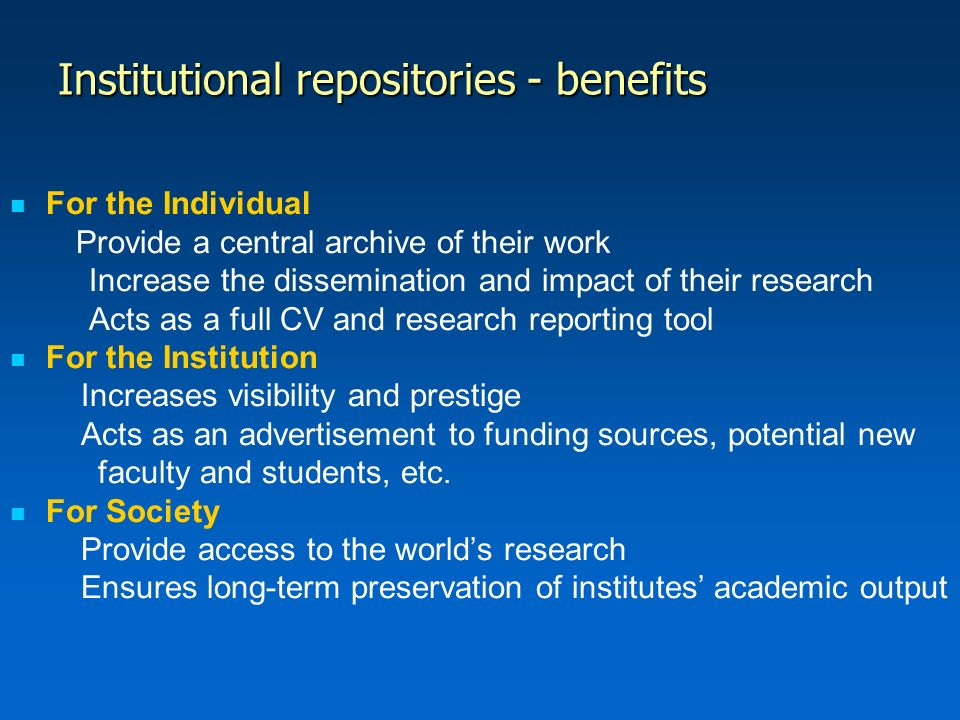 Institutional repositories - benefits For the Individual Provide a central archive of their work Increase the dissemination and impact of their research Acts as a full CV and research reporting tool For the Institution Increases visibility and prestige Acts as an advertisement to funding sources, potential new faculty and students, etc.