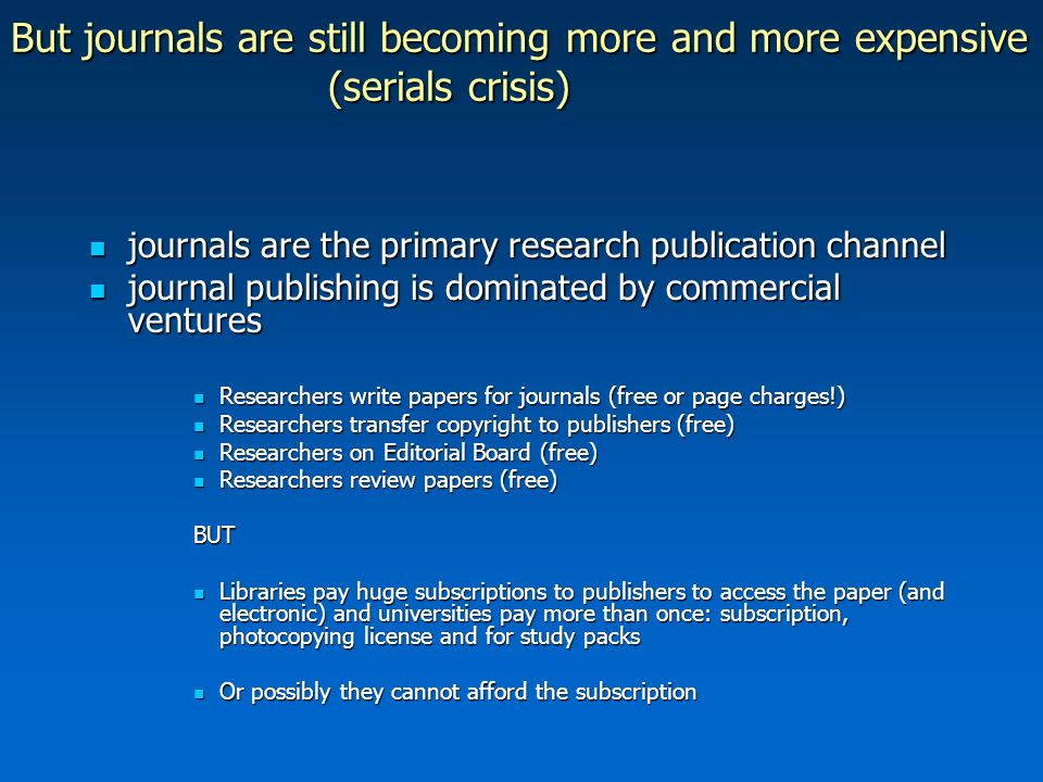But journals are still becoming more and more expensive (serials crisis) journals are the primary research publication channel journals are the primary research publication channel journal publishing is dominated by commercial ventures journal publishing is dominated by commercial ventures Researchers write papers for journals (free or page charges!) Researchers write papers for journals (free or page charges!) Researchers transfer copyright to publishers (free) Researchers transfer copyright to publishers (free) Researchers on Editorial Board (free) Researchers on Editorial Board (free) Researchers review papers (free) Researchers review papers (free)BUT Libraries pay huge subscriptions to publishers to access the paper (and electronic) and universities pay more than once: subscription, photocopying license and for study packs Libraries pay huge subscriptions to publishers to access the paper (and electronic) and universities pay more than once: subscription, photocopying license and for study packs Or possibly they cannot afford the subscription Or possibly they cannot afford the subscription