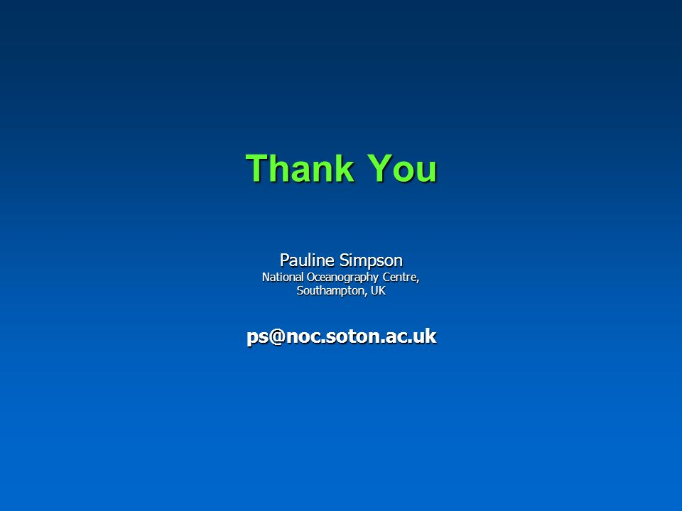Thank You Pauline Simpson National Oceanography Centre, Southampton, UK ps@noc.soton.ac.uk
