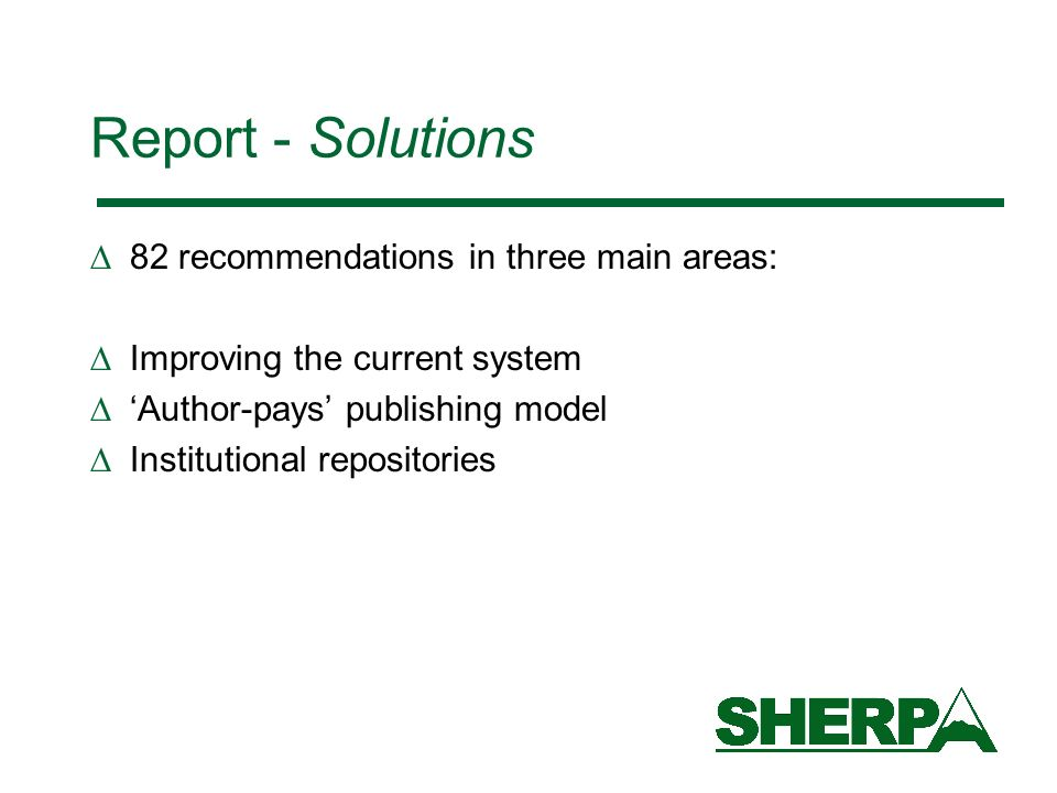 Report - Solutions 82 recommendations in three main areas: Improving the current system Author-pays publishing model Institutional repositories