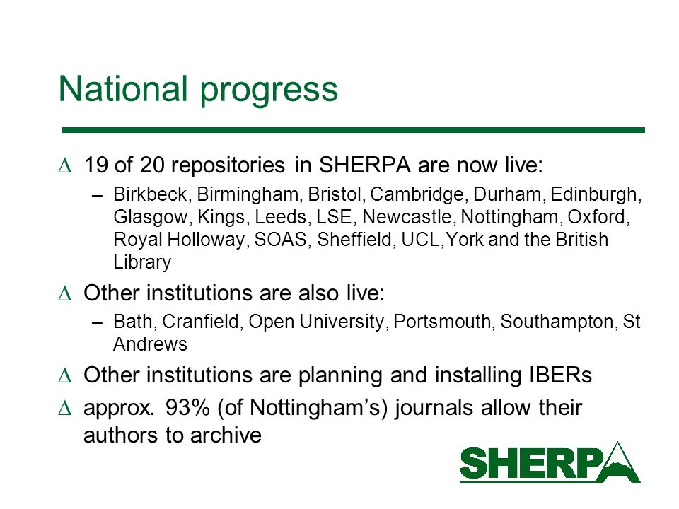 National progress 19 of 20 repositories in SHERPA are now live: –Birkbeck, Birmingham, Bristol, Cambridge, Durham, Edinburgh, Glasgow, Kings, Leeds, L