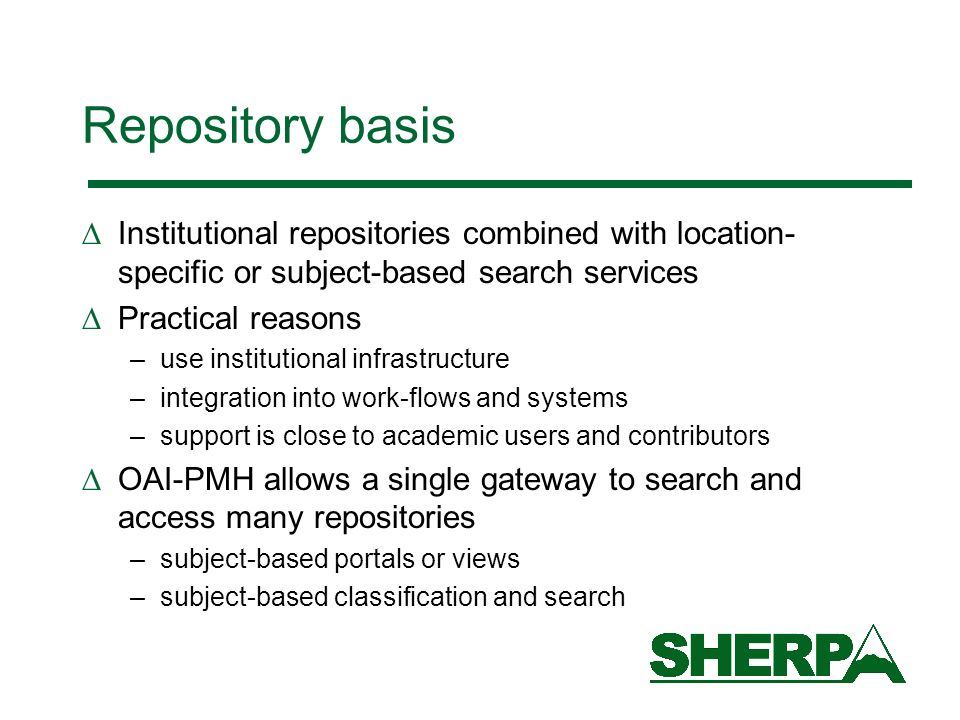 Repository basis Institutional repositories combined with location- specific or subject-based search services Practical reasons –use institutional infrastructure –integration into work-flows and systems –support is close to academic users and contributors OAI-PMH allows a single gateway to search and access many repositories –subject-based portals or views –subject-based classification and search