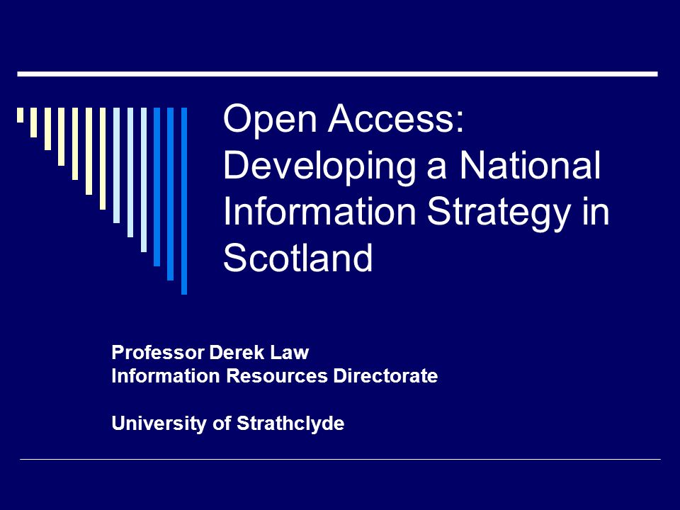 Open Access: Developing a National Information Strategy in Scotland Professor Derek Law Information Resources Directorate University of Strathclyde